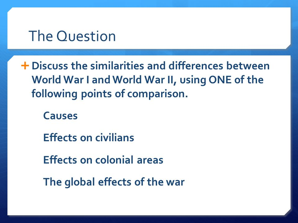 The Question Discuss the similarities and differences between World War I and World War II, using ONE of the following points of comparison.