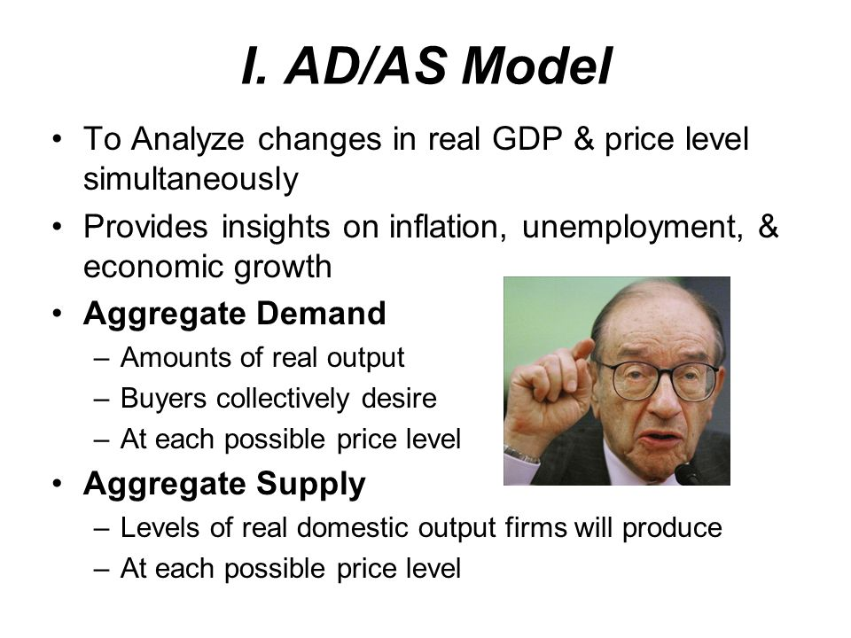 I. AD/AS ModelTo Analyze changes in real GDP & price level simultaneously. Provides insights on inflation, unemployment, & economic growth.