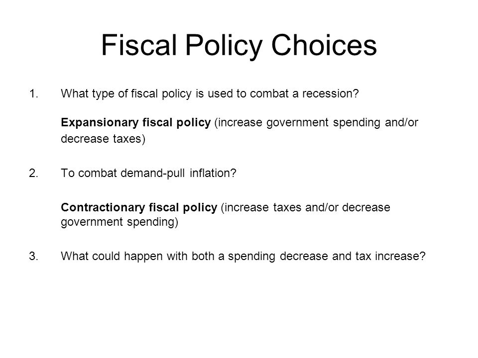 Fiscal Policy Choices What type of fiscal policy is used to combat a recession