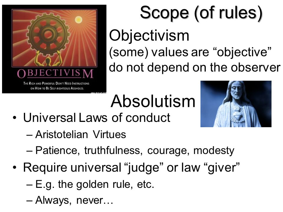 Scope (of rules) Absolutism Objectivism (some) values are objective