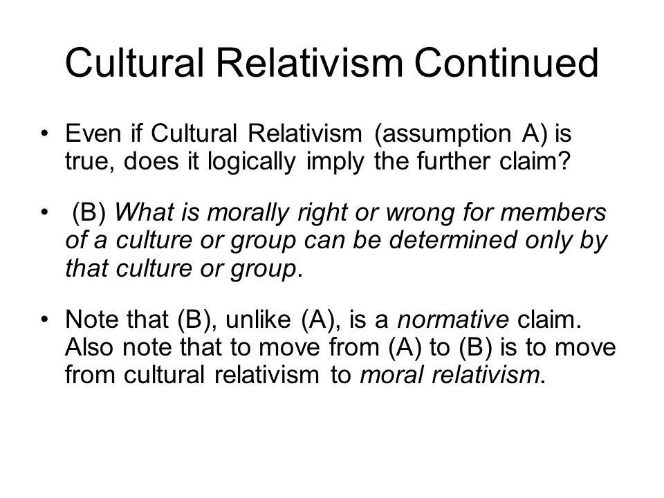 a discussion on cultural relativism as a foundation for morality Show how cultural relativism defies traditional ethics  and if that's right, then  maybe it no longer makes sense to talk about right and  finally, if you accept  the cultural relativist premise, then you're rejecting the foundation of traditional  ethics.