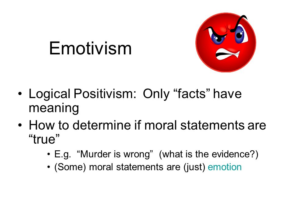 Emotivism Logical Positivism: Only facts have meaning