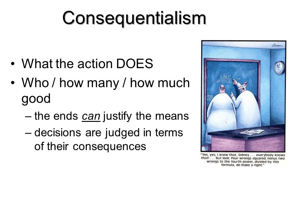 Consequentialism What the action DOES Who / how many / how much good