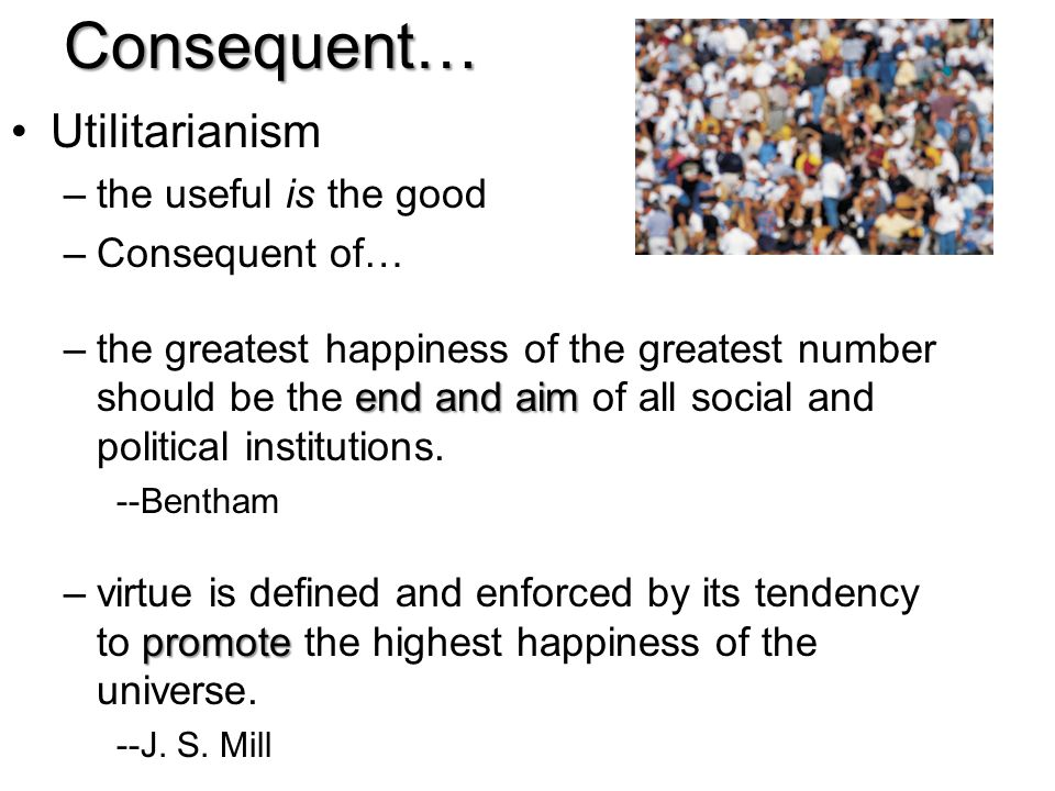 Consequent… Utilitarianism the useful is the good Consequent of…