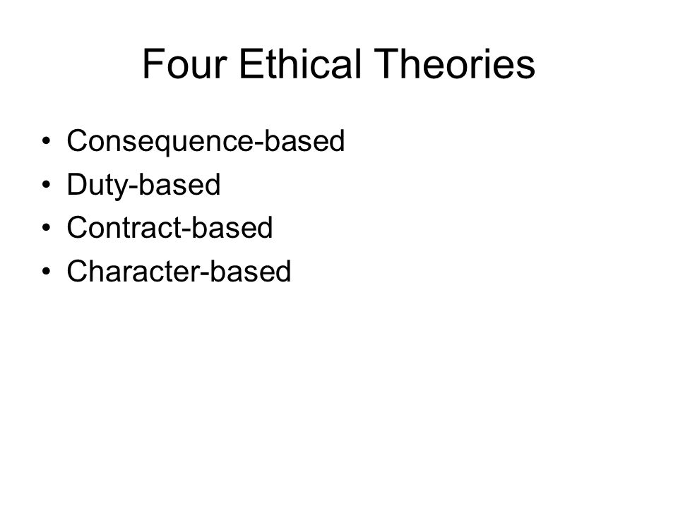 Four Ethical Theories Consequence-based Duty-based Contract-based