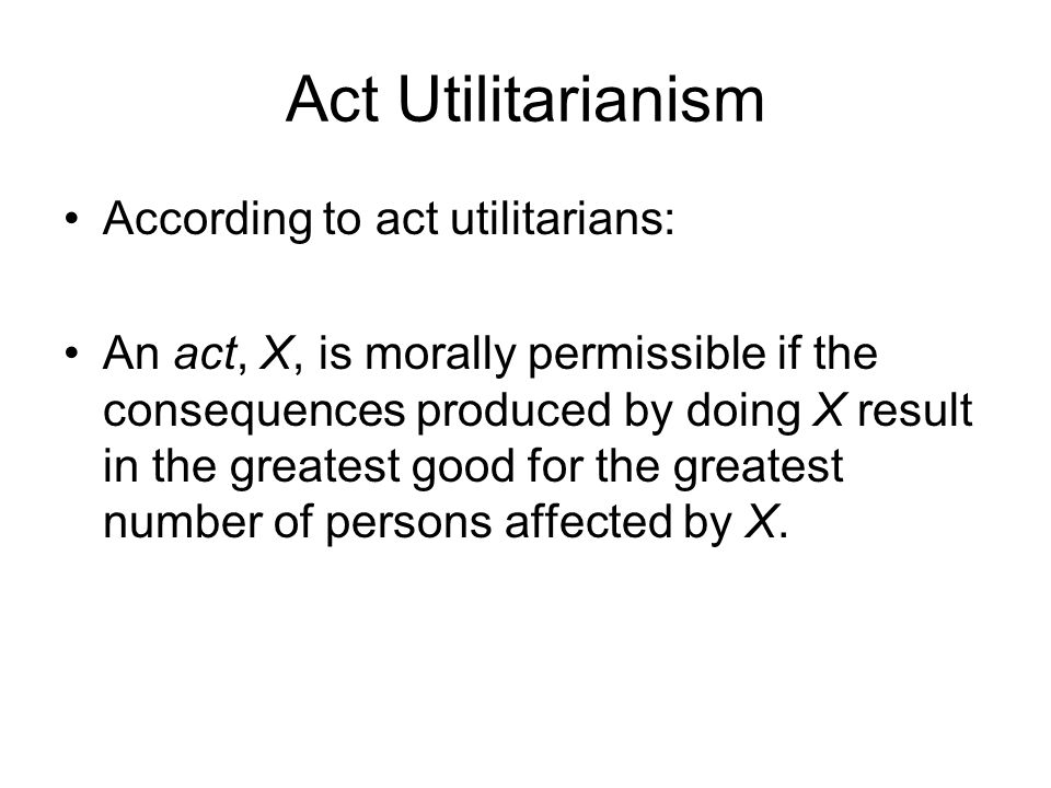 Act Utilitarianism According to act utilitarians: