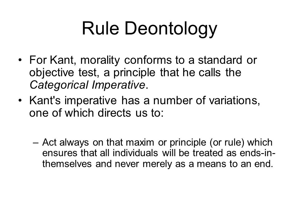 Rule Deontology For Kant, morality conforms to a standard or objective test, a principle that he calls the Categorical Imperative.