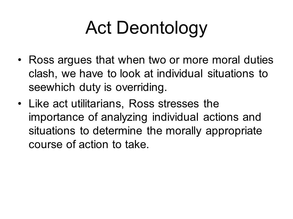 Act Deontology Ross argues that when two or more moral duties clash, we have to look at individual situations to seewhich duty is overriding.