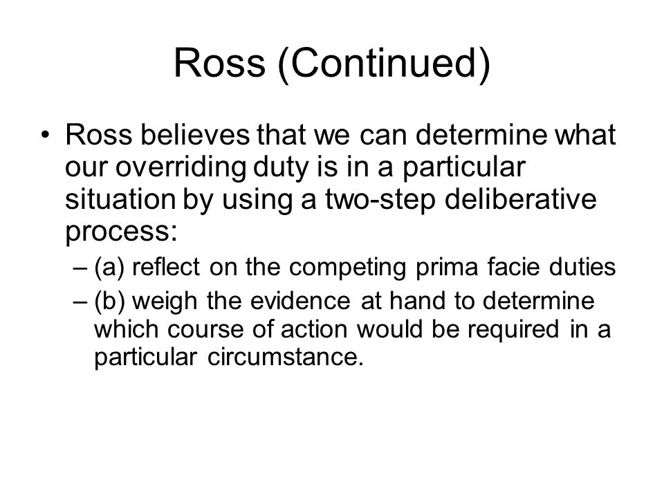 Ross (Continued) Ross believes that we can determine what our overriding duty is in a particular situation by using a two-step deliberative process: