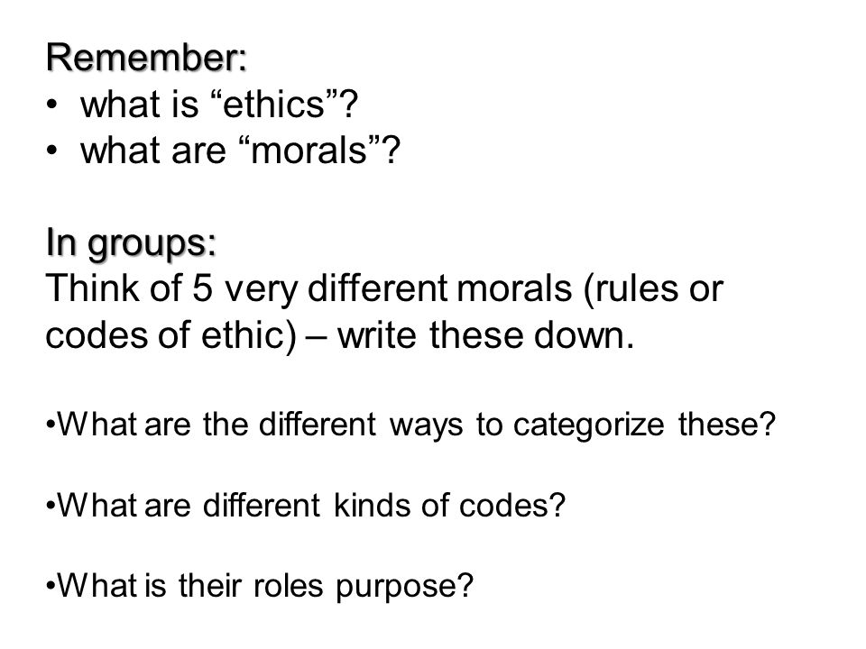 Remember: what is ethics what are morals In groups: