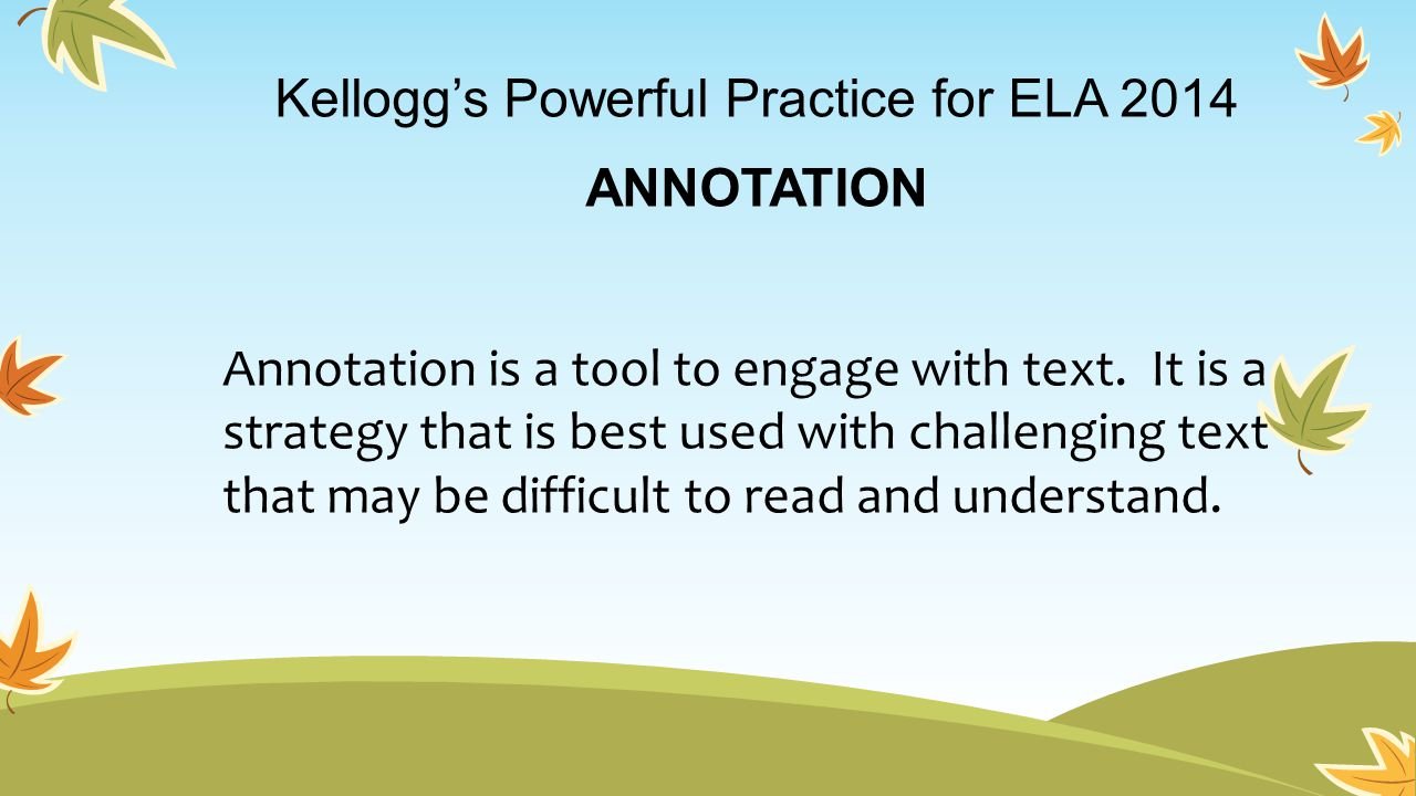 Kellogg's Powerful Practice for ELA 2014 ANNOTATION Annotation is a tool to engage with text.