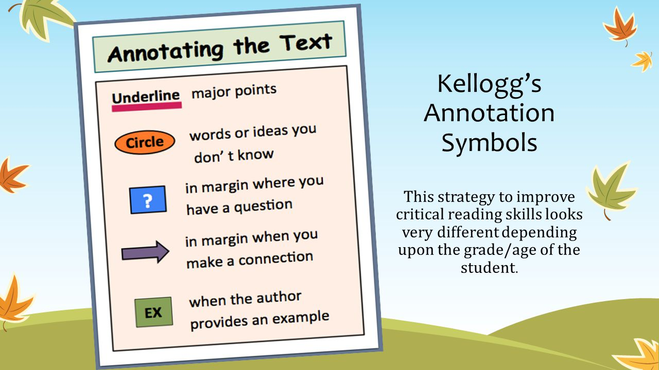 Kellogg's Annotation Symbols This strategy to improve critical reading skills looks very different depending upon the grade/age of the student.