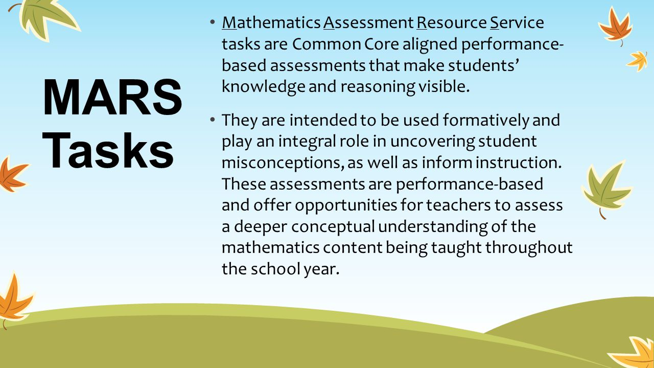 Mathematics Assessment Resource Service tasks are Common Core aligned performance- based assessments that make students' knowledge and reasoning visible.