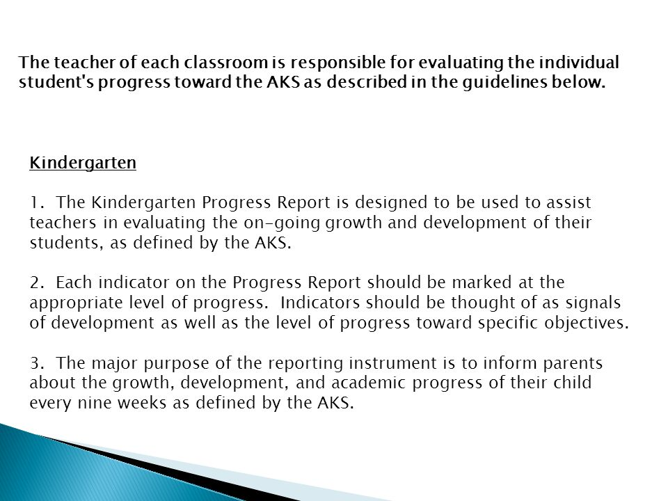 The teacher of each classroom is responsible for evaluating the individual student s progress toward the AKS as described in the guidelines below.