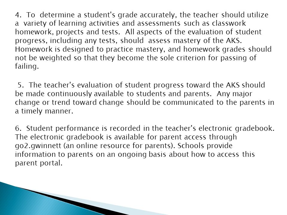 4. To determine a student s grade accurately, the teacher should utilize a variety of learning activities and assessments such as classwork homework, projects and tests. All aspects of the evaluation of student progress, including any tests, should assess mastery of the AKS. Homework is designed to practice mastery, and homework grades should not be weighted so that they become the sole criterion for passing of failing.