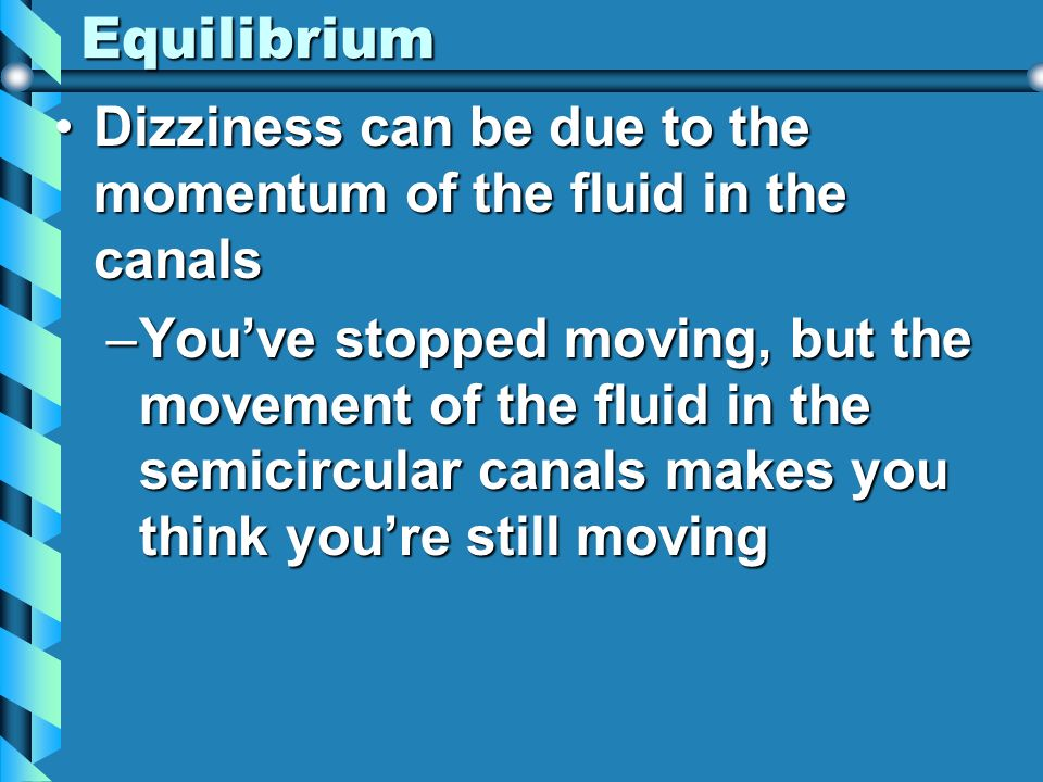 Equilibrium Dizziness can be due to the momentum of the fluid in the canals.