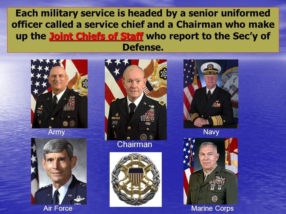 Each military service is headed by a senior uniformed officer called a service chief and a Chairman who make up the Joint Chiefs of Staff who report to the Sec'y of Defense.