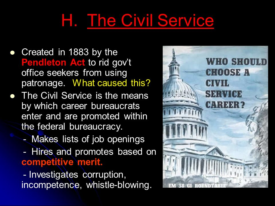 H. The Civil Service Created in 1883 by the Pendleton Act to rid gov't office seekers from using patronage. What caused this
