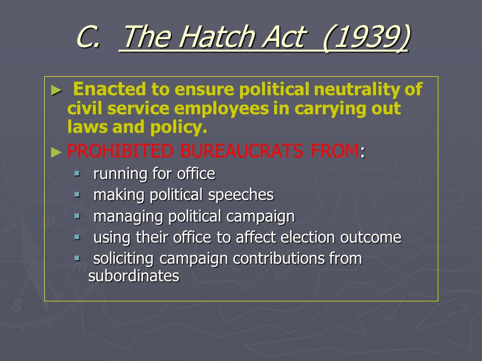 C. The Hatch Act (1939)Enacted to ensure political neutrality of civil service employees in carrying out laws and policy.