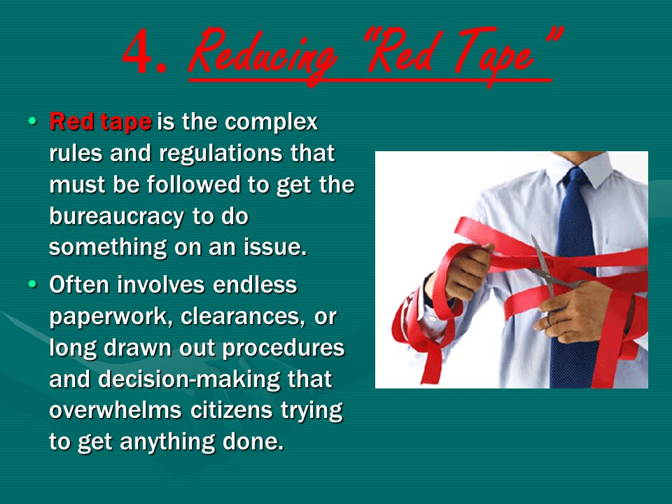 4. Reducing Red Tape Red tape is the complex rules and regulations that must be followed to get the bureaucracy to do something on an issue.