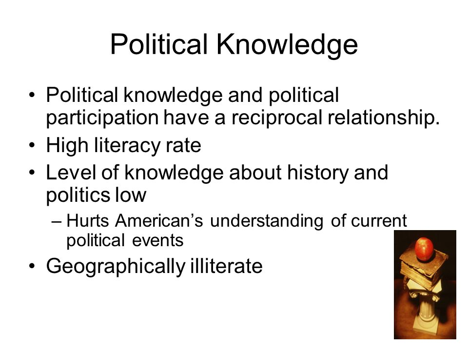 Political Knowledge Political knowledge and political participation have a reciprocal relationship.
