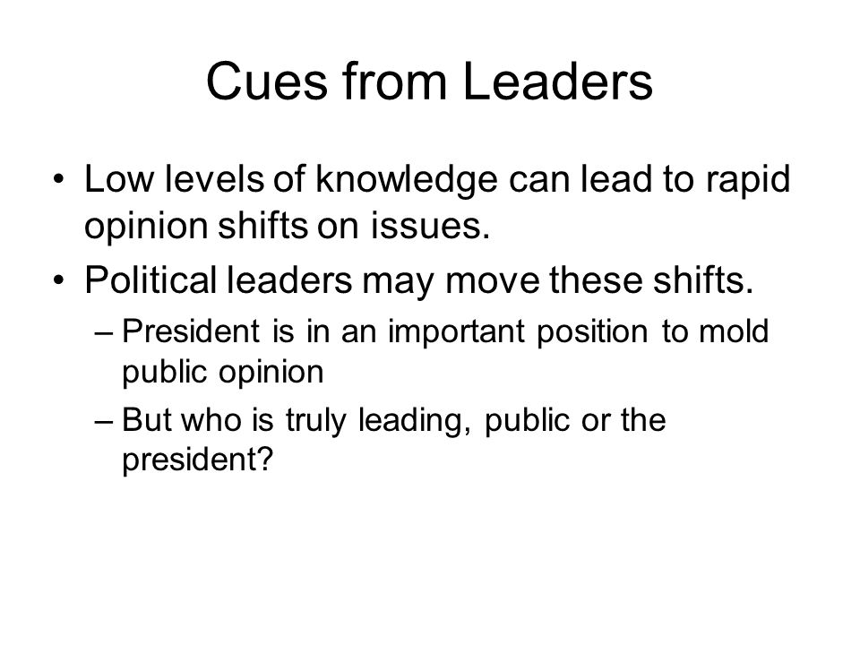Cues from Leaders Low levels of knowledge can lead to rapid opinion shifts on issues. Political leaders may move these shifts.