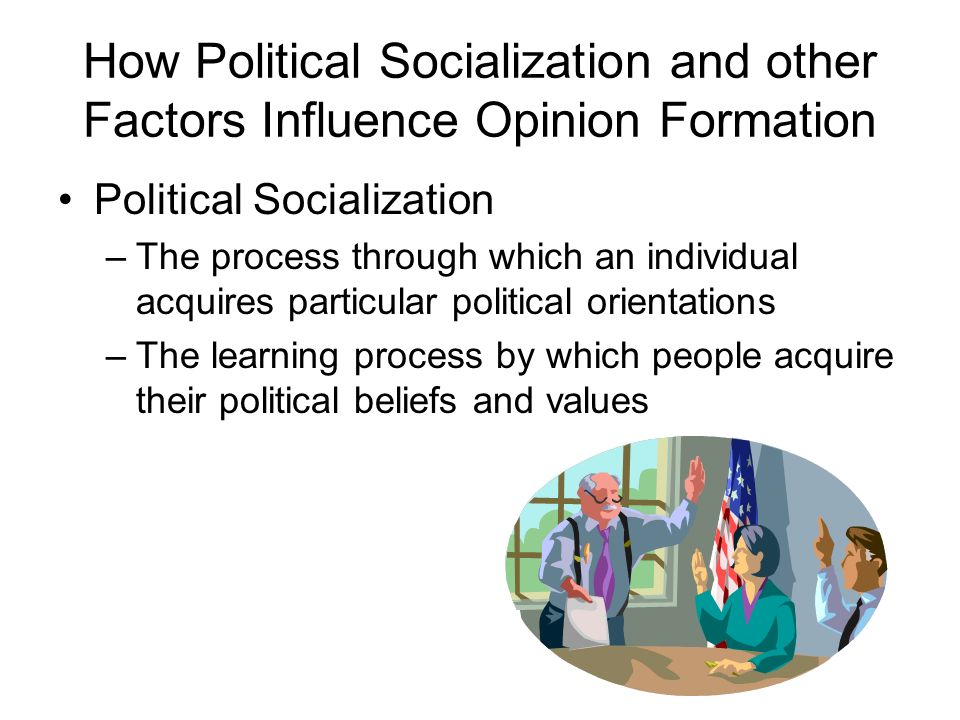 factors of political socialization Political socialization a person is fed information throughout their life from various outside influences, this is how one forms values, views and opinions, and from.