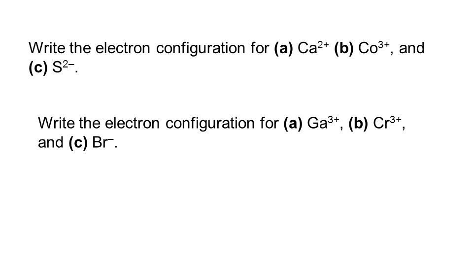 Write the electron configuration for (a) Ca2+ (b) Co3+, and (c) S2–.