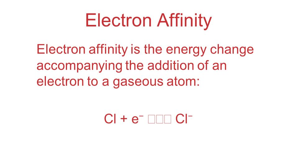 Electron Affinity Electron affinity is the energy change accompanying the addition of an electron to a gaseous atom: