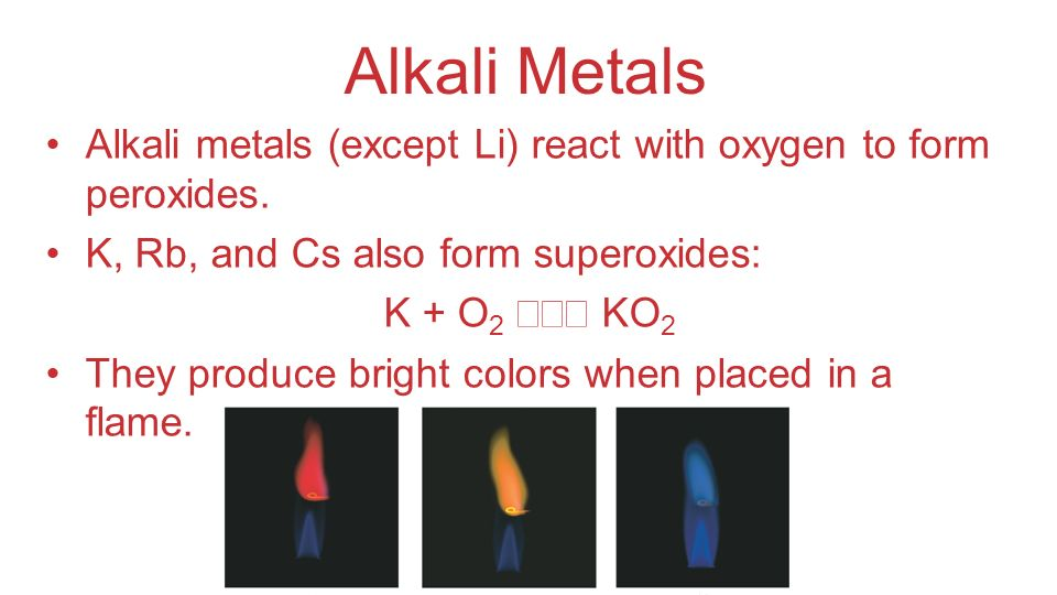 Alkali Metals Alkali metals (except Li) react with oxygen to form peroxides. K, Rb, and Cs also form superoxides: