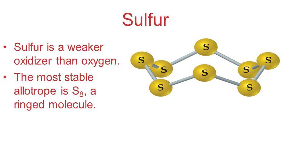 Sulfur Sulfur is a weaker oxidizer than oxygen.