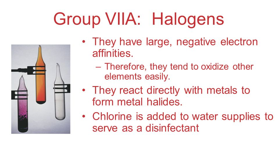 Group VIIA: Halogens They have large, negative electron affinities.