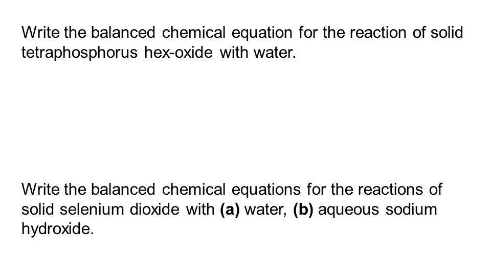 Write the balanced chemical equation for the reaction of solid tetraphosphorus hex-oxide with water.