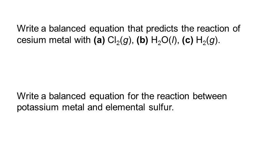 Write a balanced equation that predicts the reaction of cesium metal with (a) Cl2(g), (b) H2O(l), (c) H2(g).