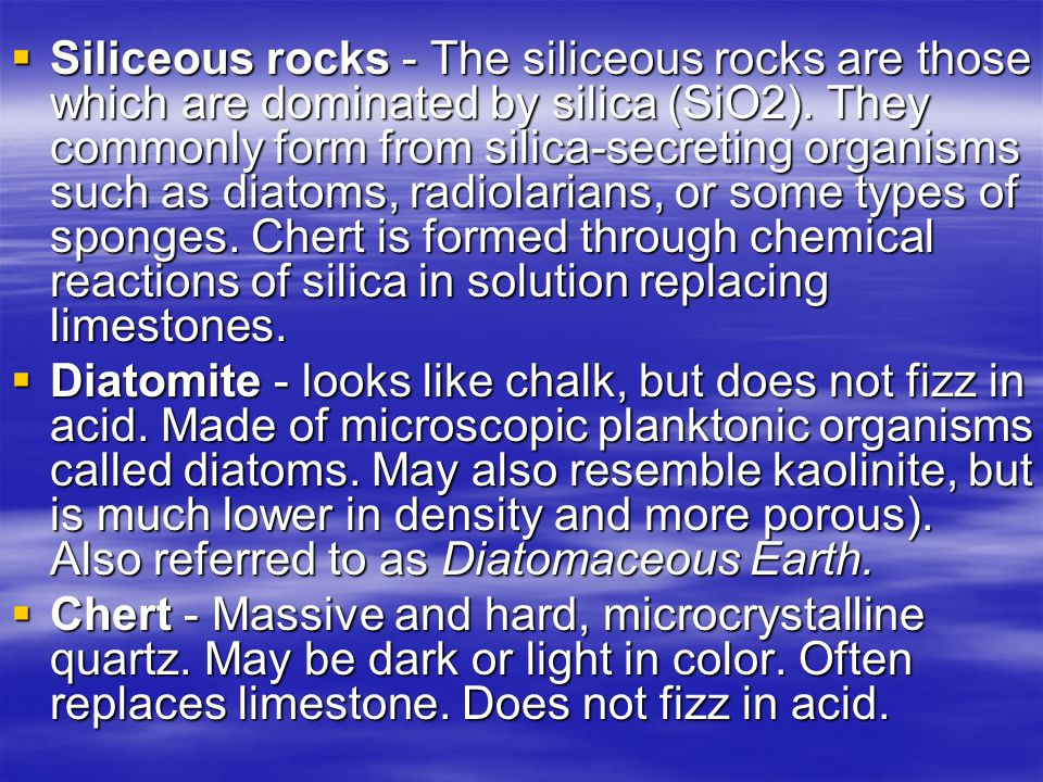 Siliceous rocks - The siliceous rocks are those which are dominated by silica (SiO2). They commonly form from silica-secreting organisms such as diatoms, radiolarians, or some types of sponges. Chert is formed through chemical reactions of silica in solution replacing limestones.