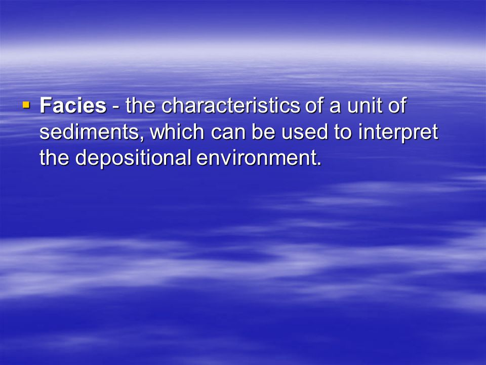 Facies - the characteristics of a unit of sediments, which can be used to interpret the depositional environment.