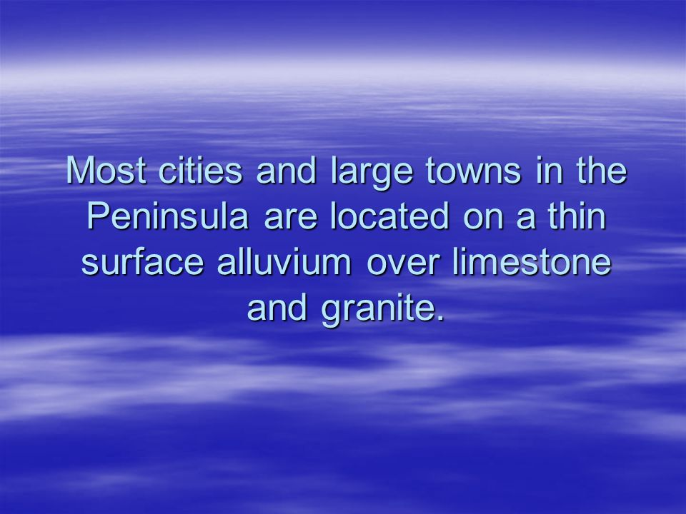 Most cities and large towns in the Peninsula are located on a thin surface alluvium over limestone and granite.