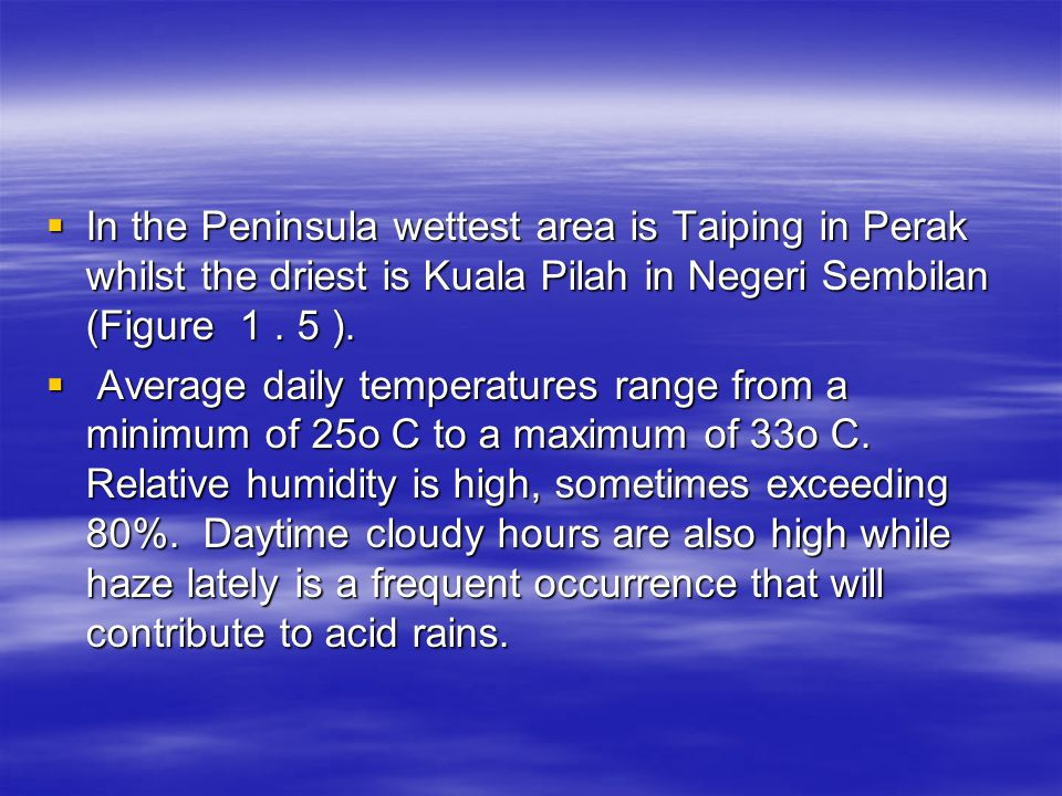 In the Peninsula wettest area is Taiping in Perak whilst the driest is Kuala Pilah in Negeri Sembilan (Figure 1 . 5 ).