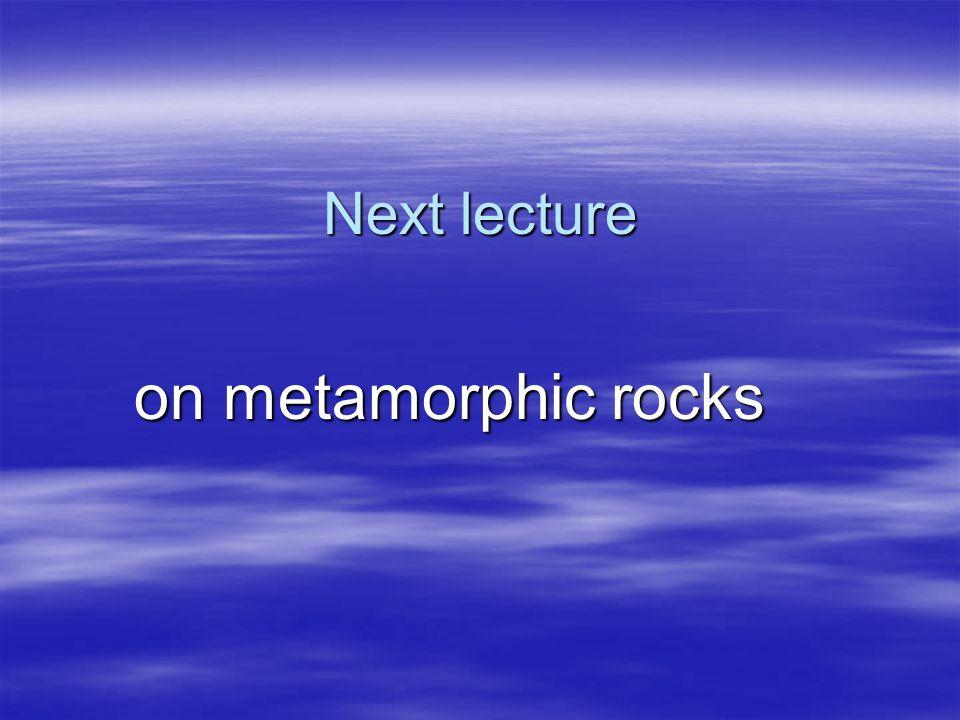 Next lecture on metamorphic rocks