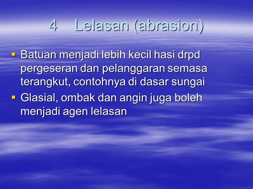 4 Lelasan (abrasion) Batuan menjadi lebih kecil hasi drpd pergeseran dan pelanggaran semasa terangkut, contohnya di dasar sungai.