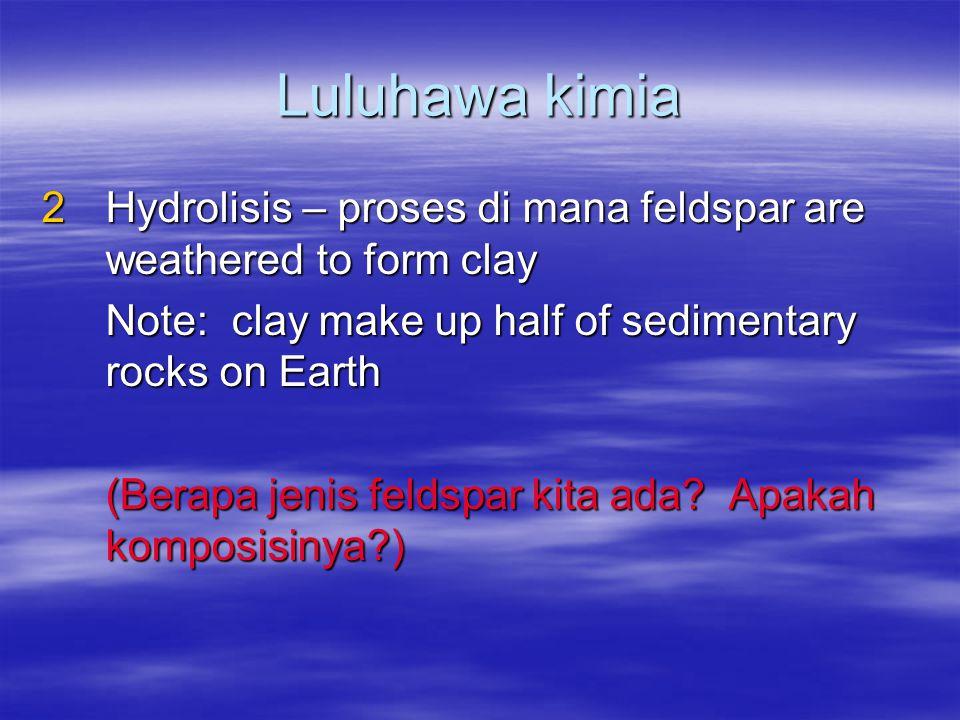 Luluhawa kimia Hydrolisis – proses di mana feldspar are weathered to form clay. Note: clay make up half of sedimentary rocks on Earth.