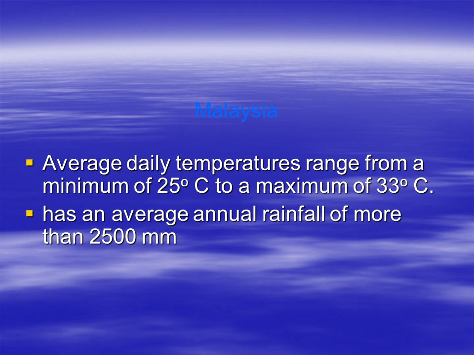 Malaysia Average daily temperatures range from a minimum of 25o C to a maximum of 33o C.