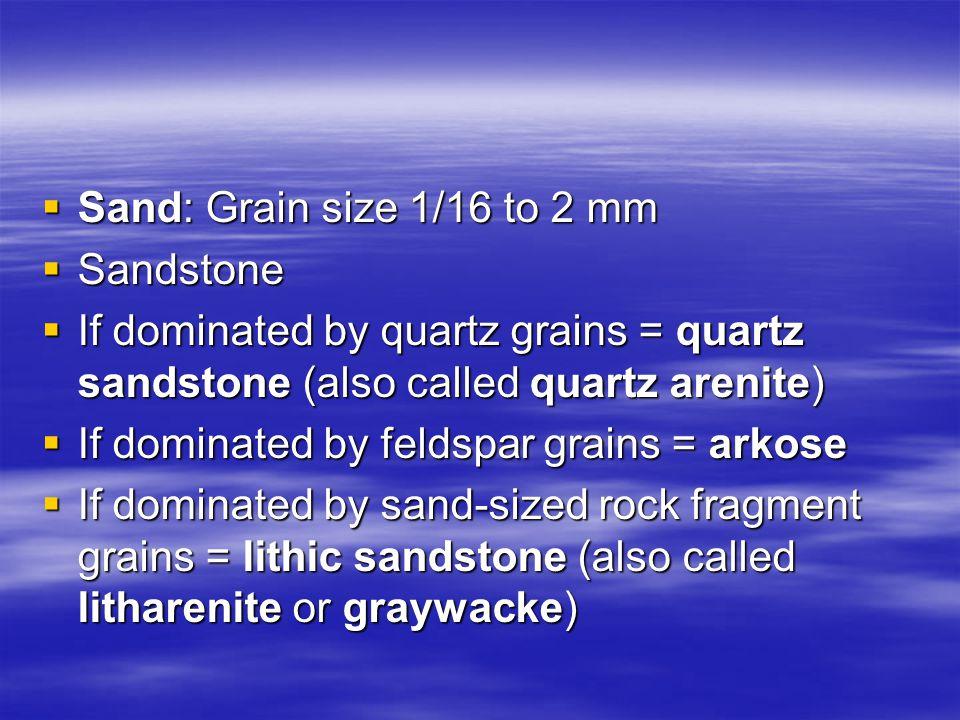 Sand: Grain size 1/16 to 2 mm Sandstone. If dominated by quartz grains = quartz sandstone (also called quartz arenite)