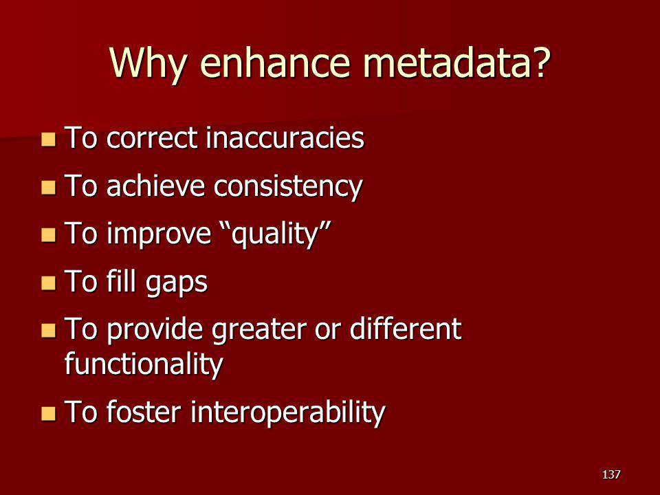 Why enhance metadata To correct inaccuracies To achieve consistency