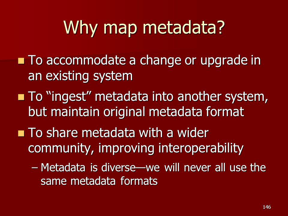 Why map metadata To accommodate a change or upgrade in an existing system.