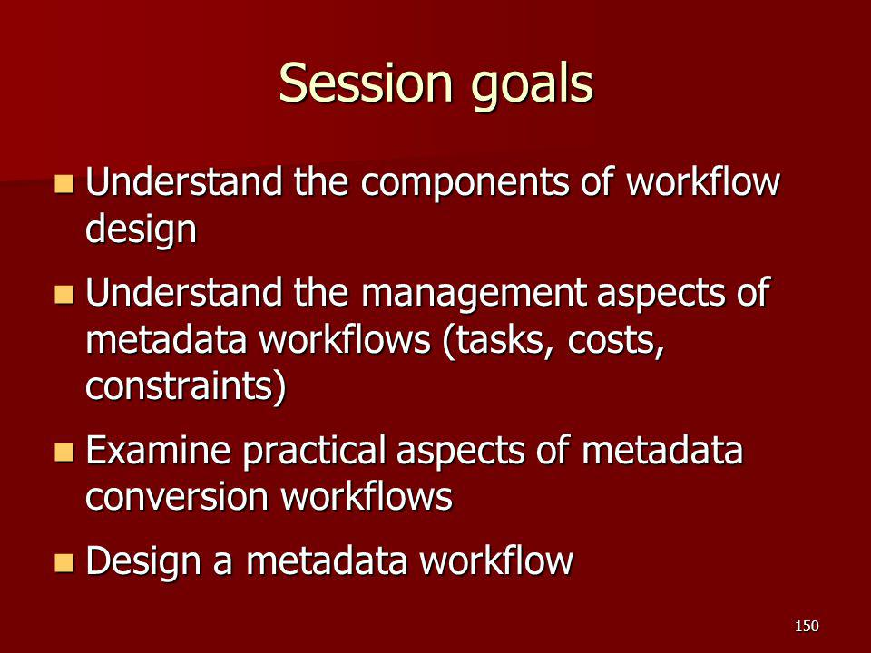 Session goals Understand the components of workflow design