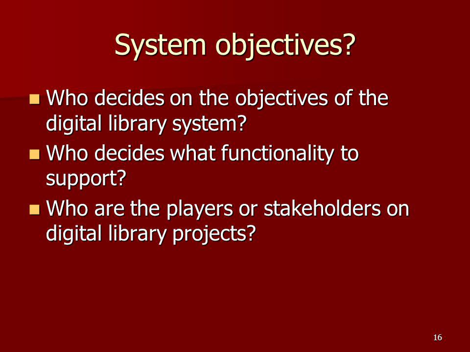 System objectives Who decides on the objectives of the digital library system Who decides what functionality to support