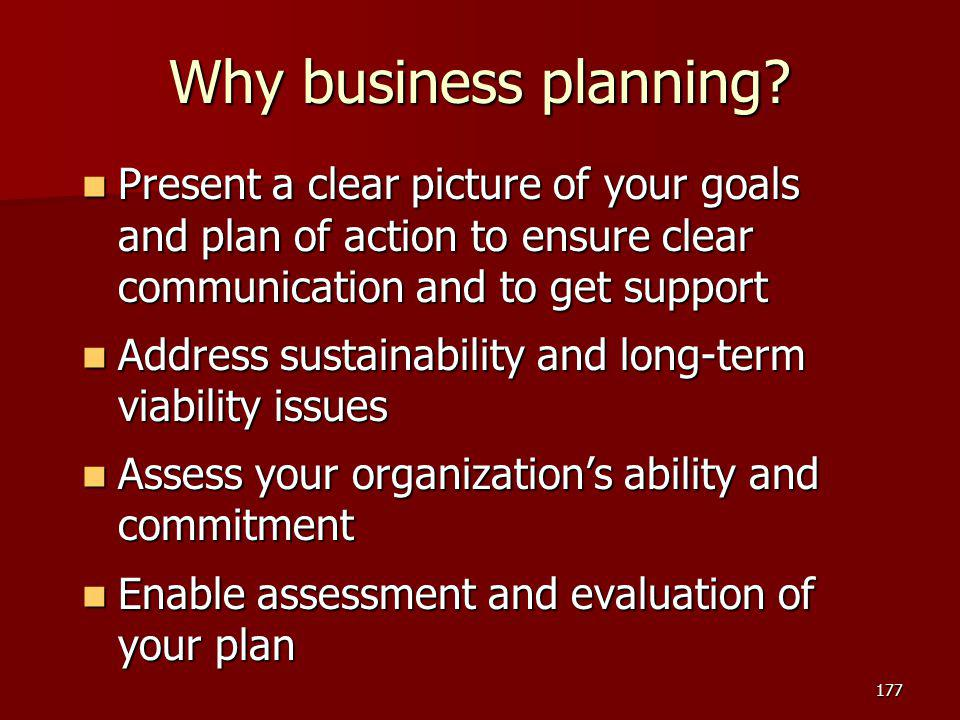 Why business planning Present a clear picture of your goals and plan of action to ensure clear communication and to get support.