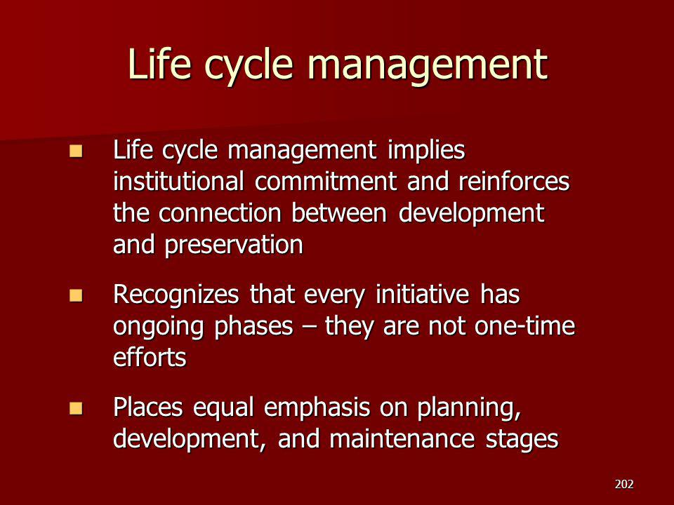 Life cycle management Life cycle management implies institutional commitment and reinforces the connection between development and preservation.