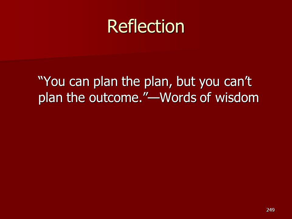 Reflection You can plan the plan, but you can't plan the outcome. —Words of wisdom. Instructor note: